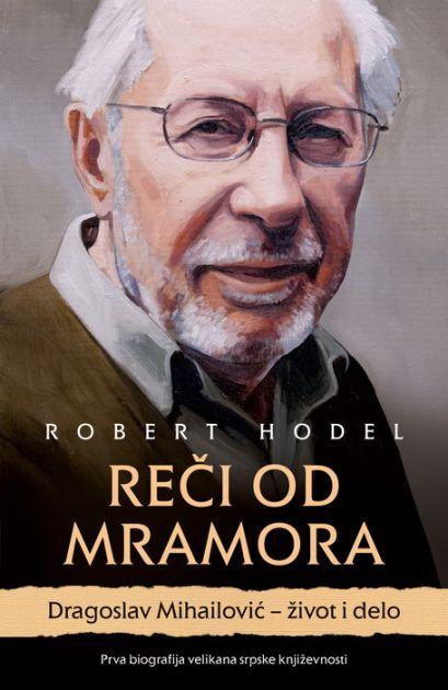 Objavljena biografija Dragoslava Mihailovića Reči od mramora Roberta Hodela